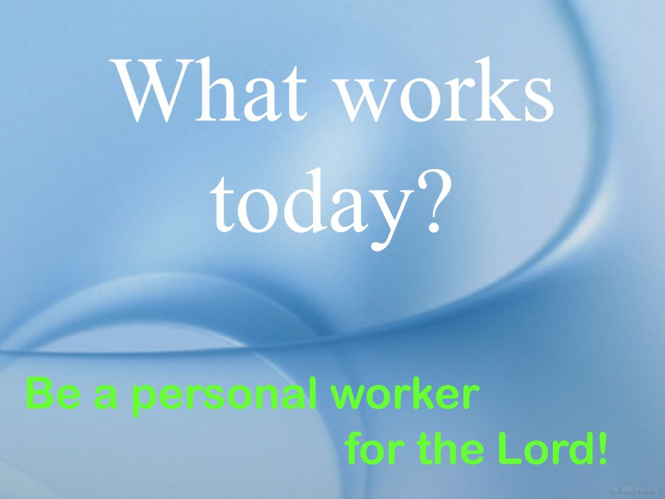 What works today Be a personal worker for the Lord!