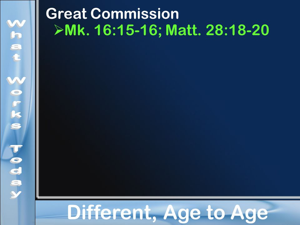 Different, Age to Age Great Commission  Mk. 16:15-16; Matt. 28:18-20