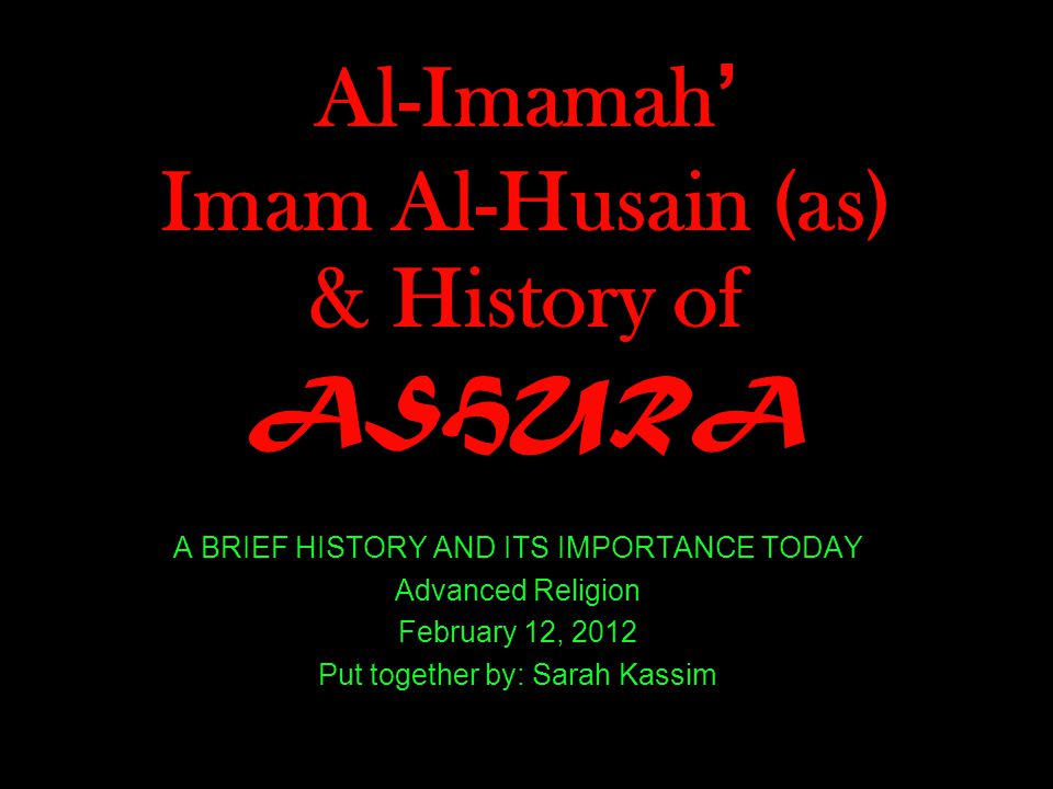 Al-Imamah ' Imam Al-Husain (as) & History of ASHURA A BRIEF HISTORY AND ITS IMPORTANCE TODAY Advanced Religion February 12, 2012 Put together by: Sara