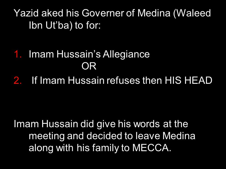 Yazid aked his Governer of Medina (Waleed Ibn Ut'ba) to for: 1.Imam Hussain's Allegiance OR 2. If Imam Hussain refuses then HIS HEAD Imam Hussain did