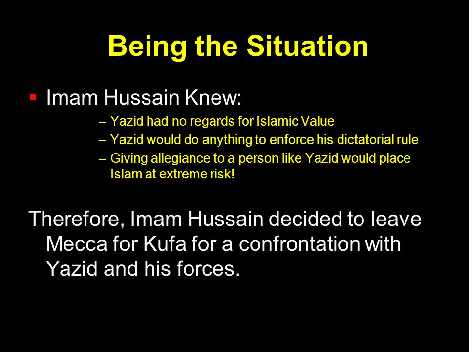 Being the Situation  Imam Hussain Knew: –Yazid had no regards for Islamic Value –Yazid would do anything to enforce his dictatorial rule –Giving alle
