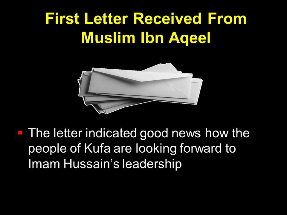 First Letter Received From Muslim Ibn Aqeel  The letter indicated good news how the people of Kufa are looking forward to Imam Hussain's leadership