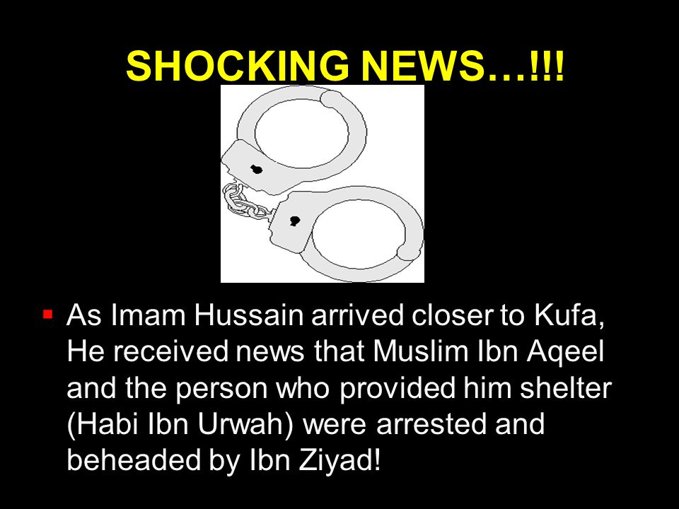 SHOCKING NEWS…!!!  As Imam Hussain arrived closer to Kufa, He received news that Muslim Ibn Aqeel and the person who provided him shelter (Habi Ibn U