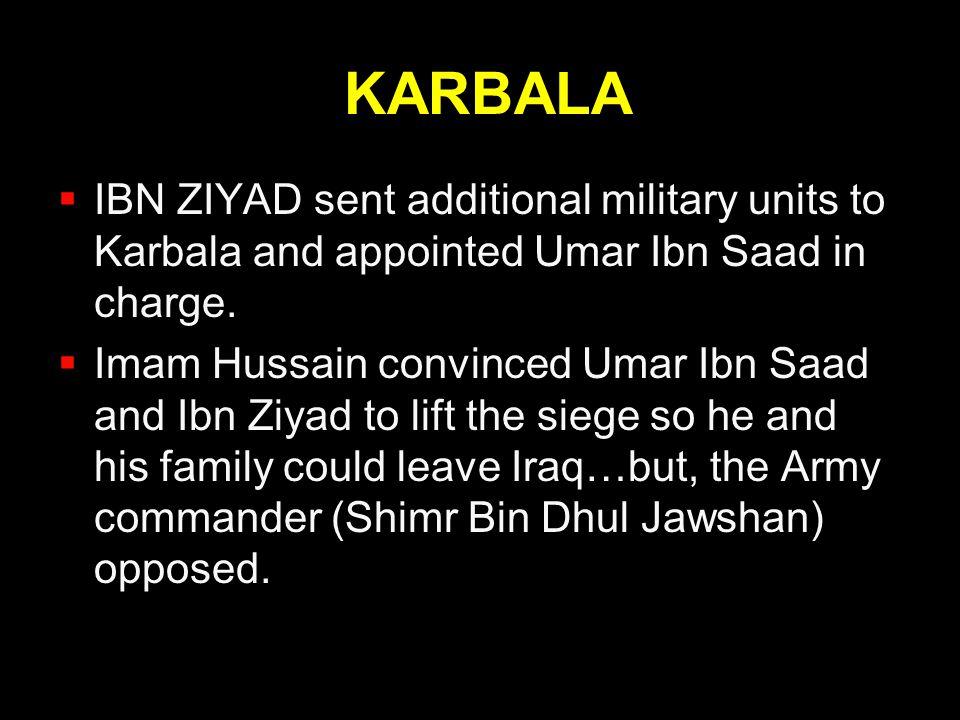KARBALA  IBN ZIYAD sent additional military units to Karbala and appointed Umar Ibn Saad in charge.  Imam Hussain convinced Umar Ibn Saad and Ibn Zi