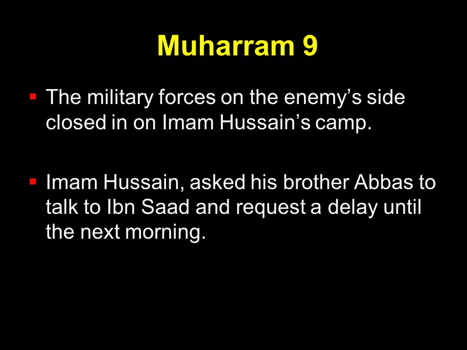 Muharram 9  The military forces on the enemy's side closed in on Imam Hussain's camp.  Imam Hussain, asked his brother Abbas to talk to Ibn Saad and