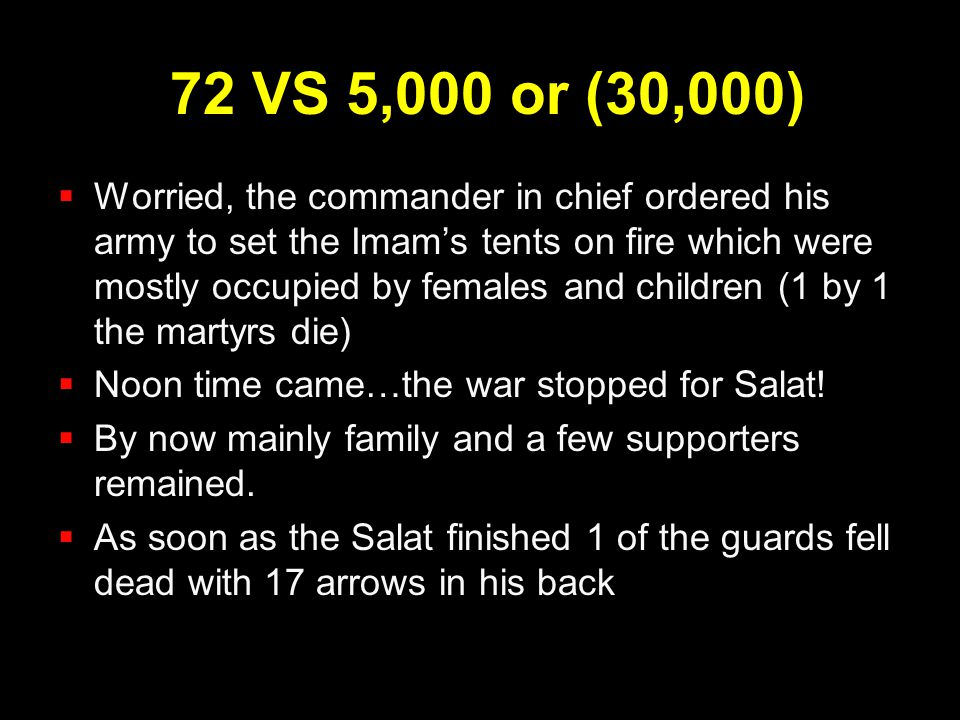 72 VS 5,000 or (30,000)  Worried, the commander in chief ordered his army to set the Imam's tents on fire which were mostly occupied by females and c