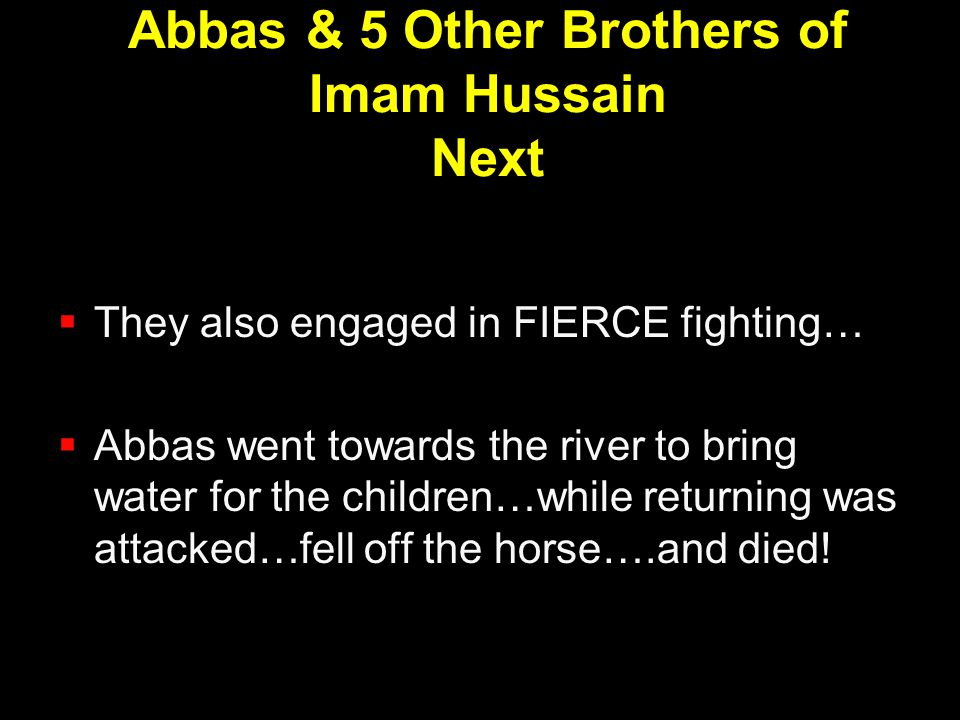 Abbas & 5 Other Brothers of Imam Hussain Next  They also engaged in FIERCE fighting…  Abbas went towards the river to bring water for the children…w
