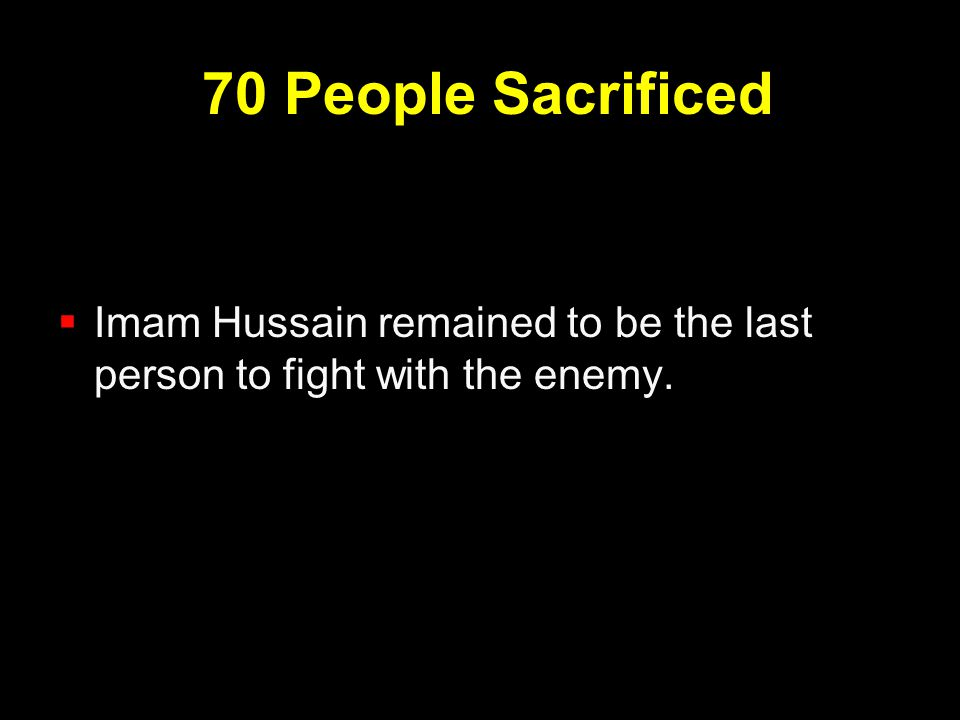 70 People Sacrificed  Imam Hussain remained to be the last person to fight with the enemy.
