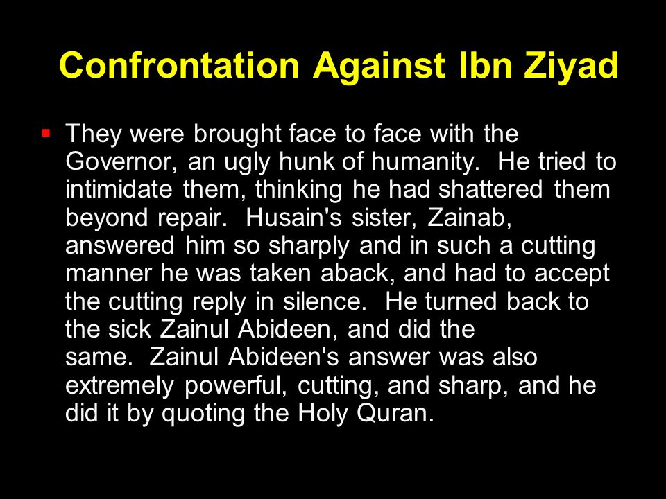 Confrontation Against Ibn Ziyad  They were brought face to face with the Governor, an ugly hunk of humanity. He tried to intimidate them, thinking he
