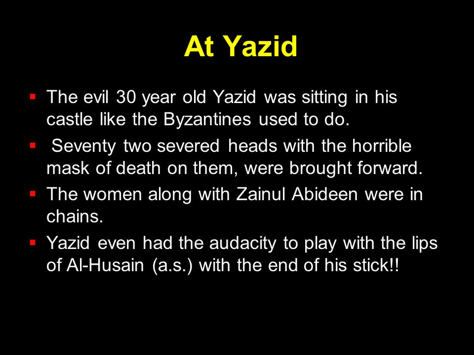At Yazid  The evil 30 year old Yazid was sitting in his castle like the Byzantines used to do.  Seventy two severed heads with the horrible mask of