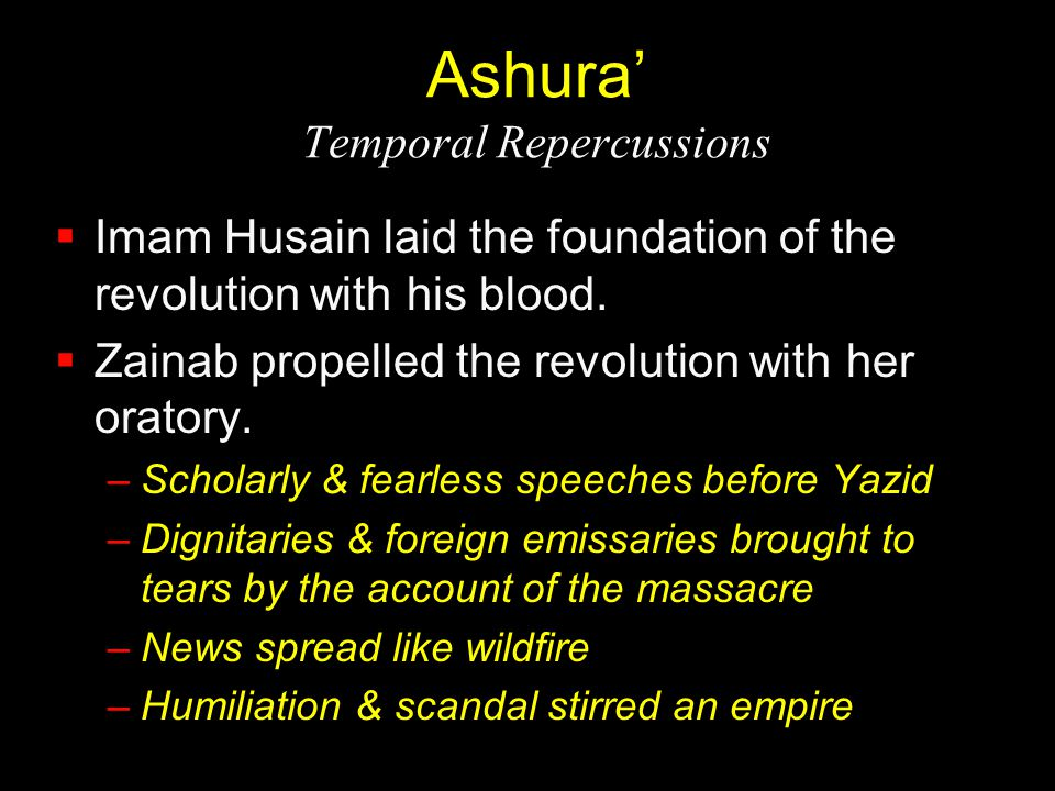 Ashura' Temporal Repercussions  Imam Husain laid the foundation of the revolution with his blood.  Zainab propelled the revolution with her oratory.