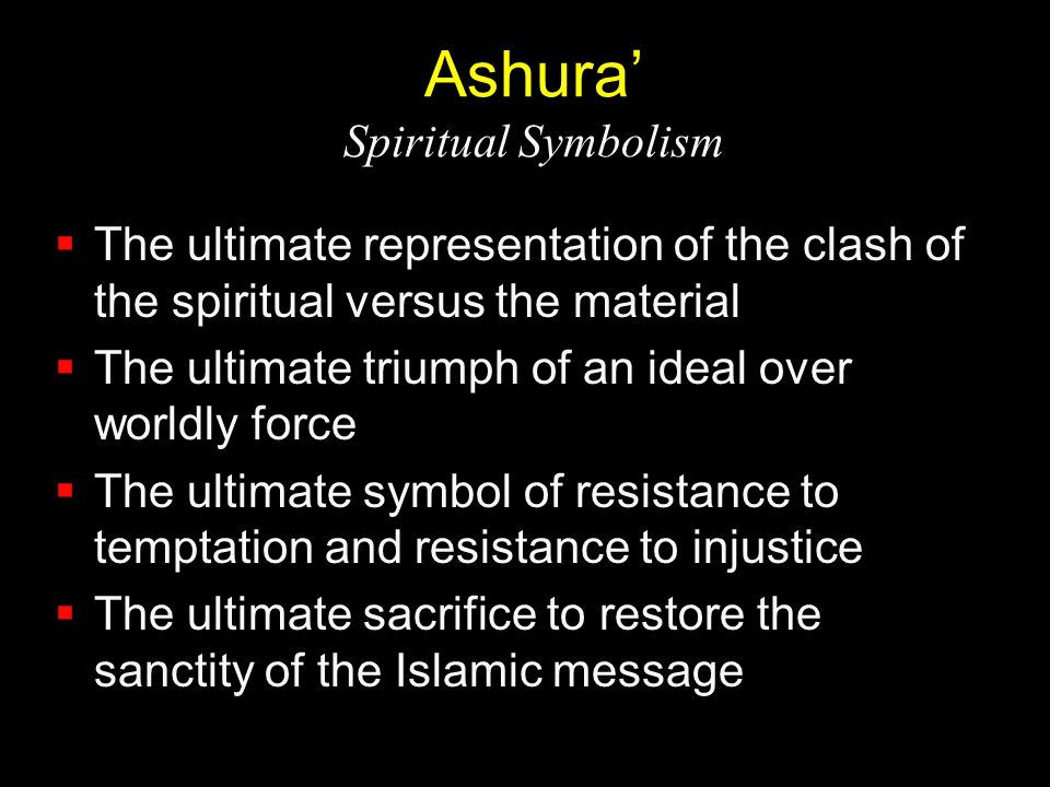 Ashura' Spiritual Symbolism  The ultimate representation of the clash of the spiritual versus the material  The ultimate triumph of an ideal over wo