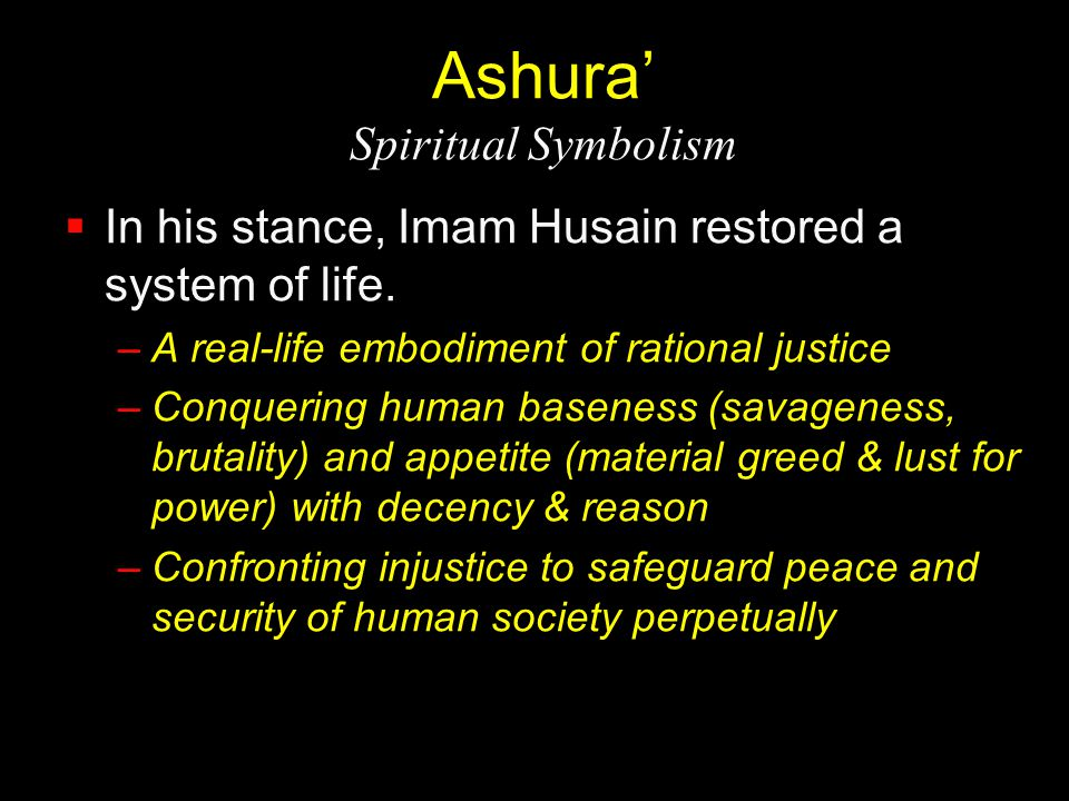 Ashura' Spiritual Symbolism  In his stance, Imam Husain restored a system of life. –A real-life embodiment of rational justice –Conquering human base