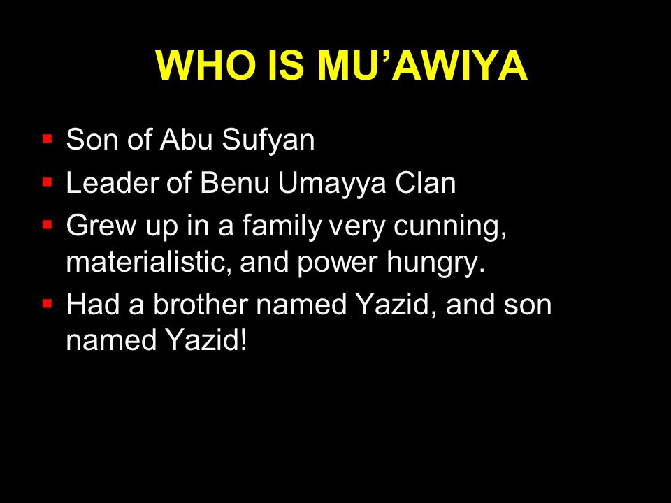 WHO IS MU'AWIYA  Son of Abu Sufyan  Leader of Benu Umayya Clan  Grew up in a family very cunning, materialistic, and power hungry.  Had a brother
