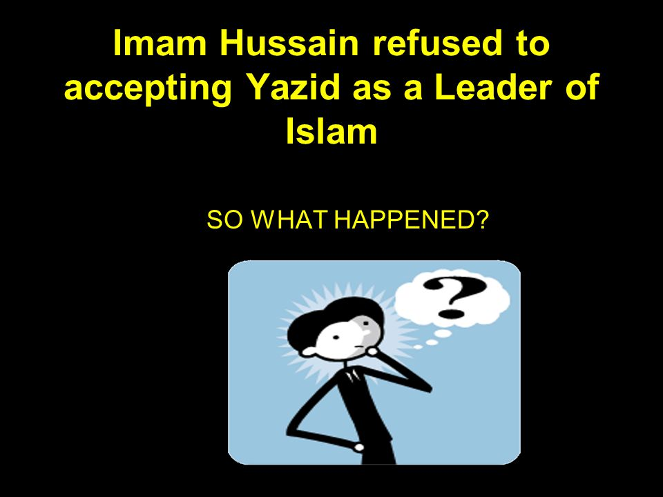 Imam Hussain refused to accepting Yazid as a Leader of Islam SO WHAT HAPPENED?