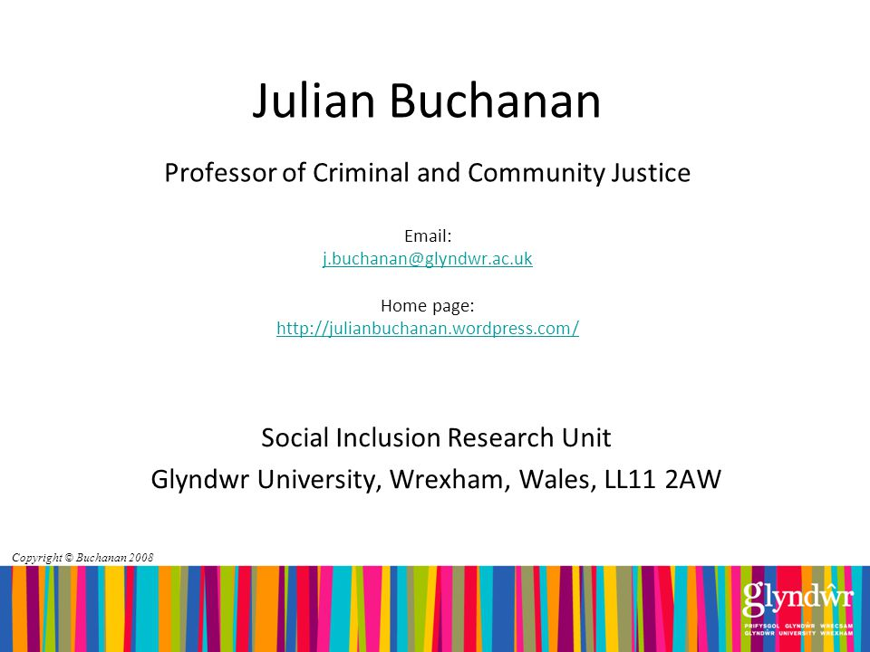 Copyright © Buchanan 2008 Julian Buchanan Professor of Criminal and Community Justice   Home page:     Social Inclusion Research Unit Glyndwr University, Wrexham, Wales, LL11 2AW