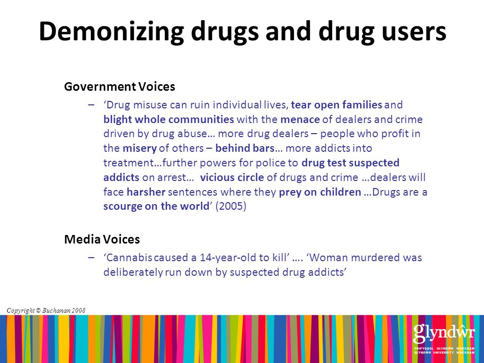 Demonizing drugs and drug users Government Voices –'Drug misuse can ruin individual lives, tear open families and blight whole communities with the menace of dealers and crime driven by drug abuse… more drug dealers – people who profit in the misery of others – behind bars… more addicts into treatment…further powers for police to drug test suspected addicts on arrest… vicious circle of drugs and crime …dealers will face harsher sentences where they prey on children …Drugs are a scourge on the world' (2005) Media Voices –'Cannabis caused a 14-year-old to kill' ….