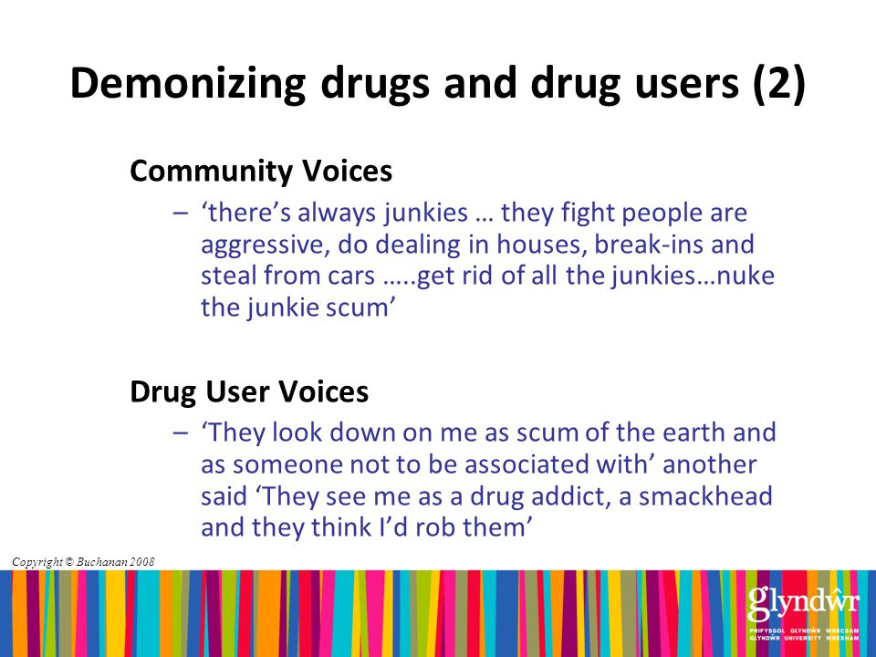 Copyright © Buchanan 2008 Demonizing drugs and drug users (2) Community Voices –'there's always junkies … they fight people are aggressive, do dealing in houses, break-ins and steal from cars …..get rid of all the junkies…nuke the junkie scum' Drug User Voices –'They look down on me as scum of the earth and as someone not to be associated with' another said 'They see me as a drug addict, a smackhead and they think I'd rob them'