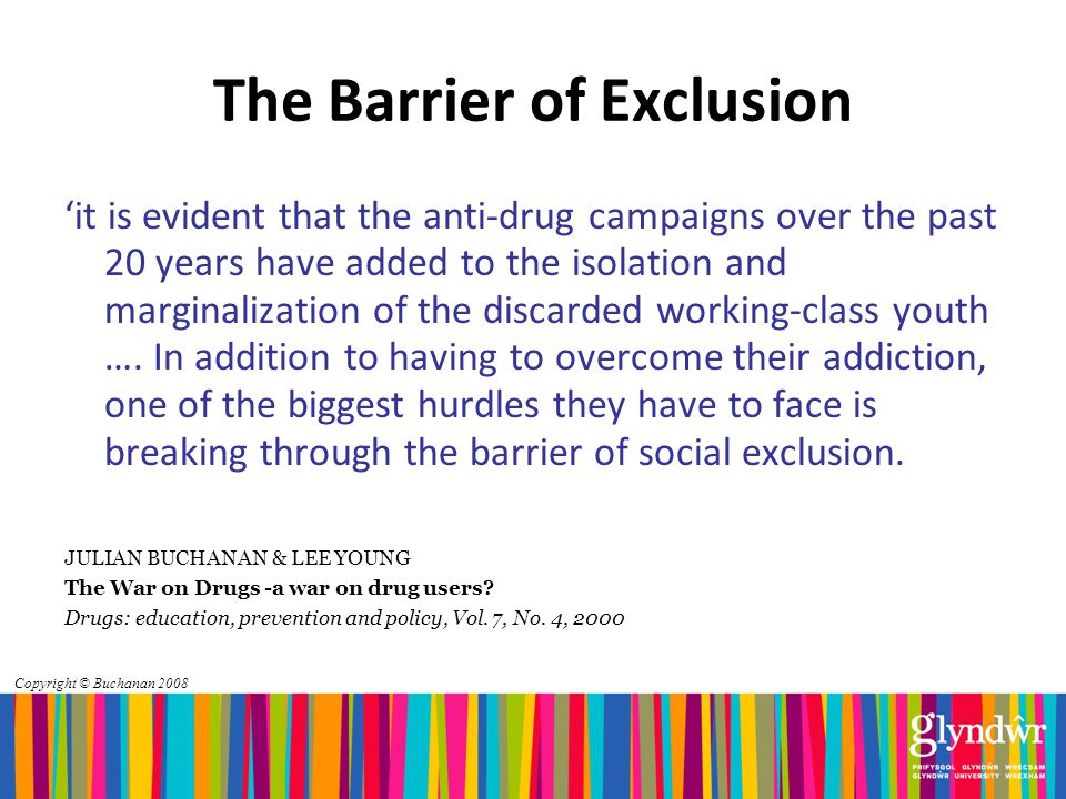 Copyright © Buchanan 2008 The Barrier of Exclusion 'it is evident that the anti-drug campaigns over the past 20 years have added to the isolation and marginalization of the discarded working-class youth ….