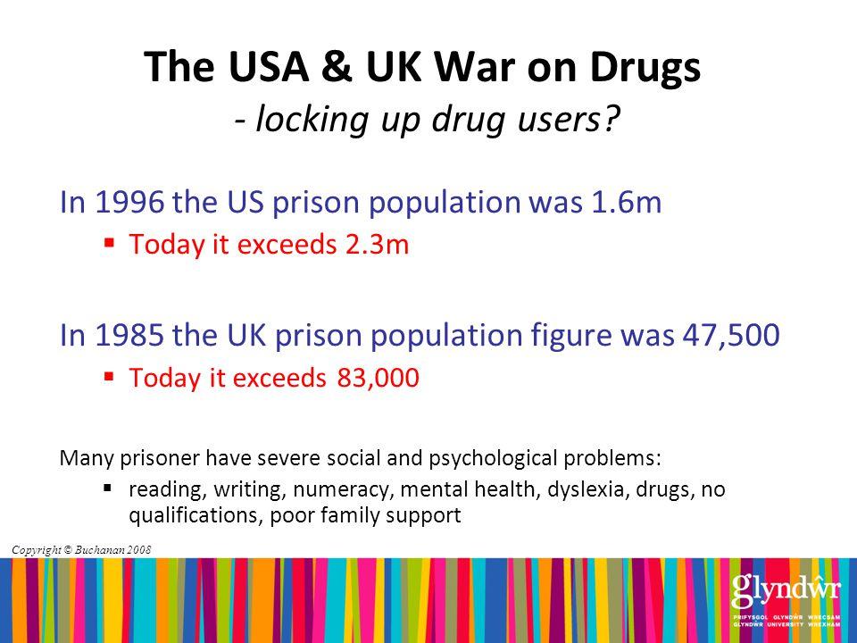 Copyright © Buchanan 2008 The USA & UK War on Drugs - locking up drug users.