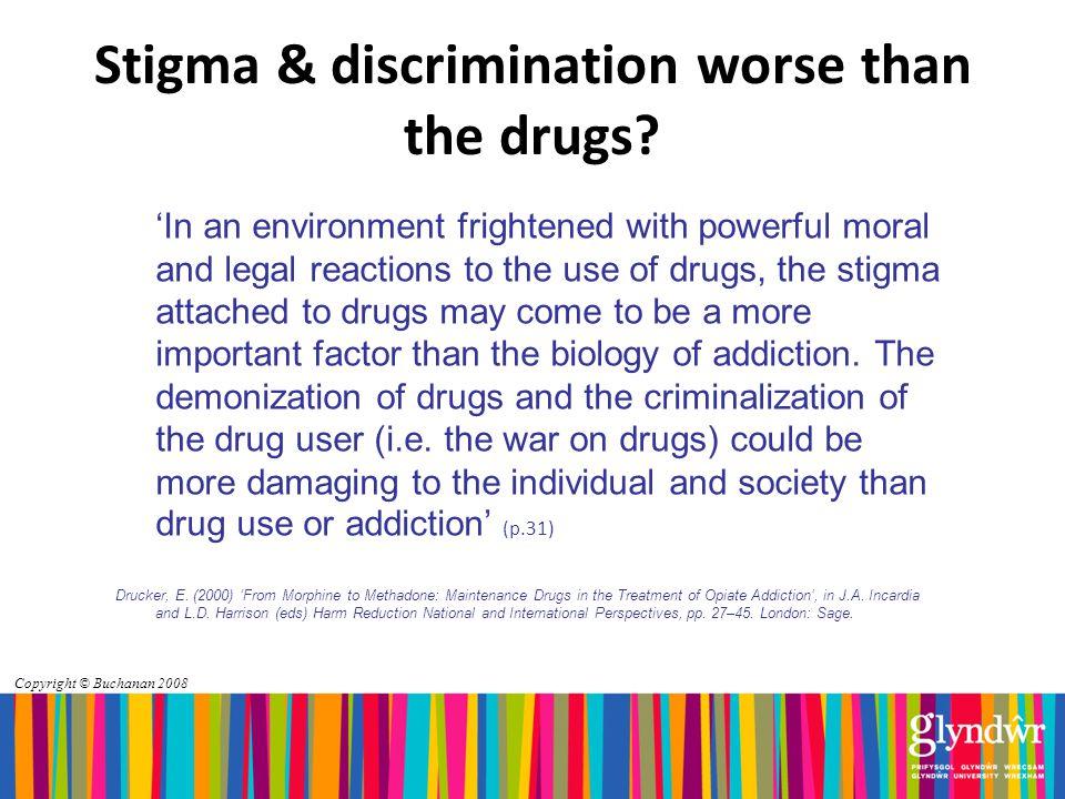 Copyright © Buchanan 2008 Stigma & discrimination worse than the drugs.