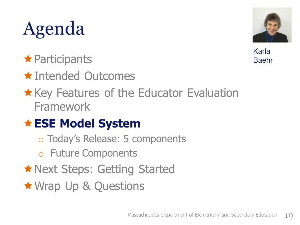 Agenda  Participants  Intended Outcomes  Key Features of the Educator Evaluation Framework  ESE Model System o Today's Release: 5 components o Future Components  Next Steps: Getting Started  Wrap Up & Questions Massachusetts Department of Elementary and Secondary Education 19 Karla Baehr