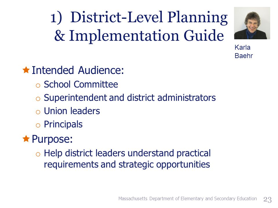 1) District-Level Planning & Implementation Guide  Intended Audience: o School Committee o Superintendent and district administrators o Union leaders o Principals  Purpose: o Help district leaders understand practical requirements and strategic opportunities Massachusetts Department of Elementary and Secondary Education 23 Karla Baehr