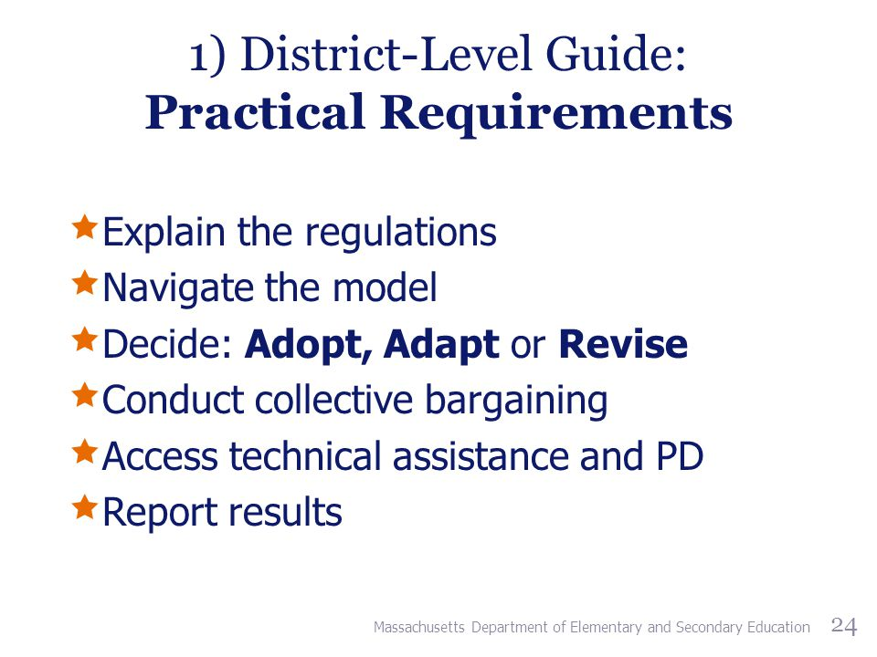 1) District-Level Guide: Practical Requirements  Explain the regulations  Navigate the model  Decide: Adopt, Adapt or Revise  Conduct collective bargaining  Access technical assistance and PD  Report results Massachusetts Department of Elementary and Secondary Education 24