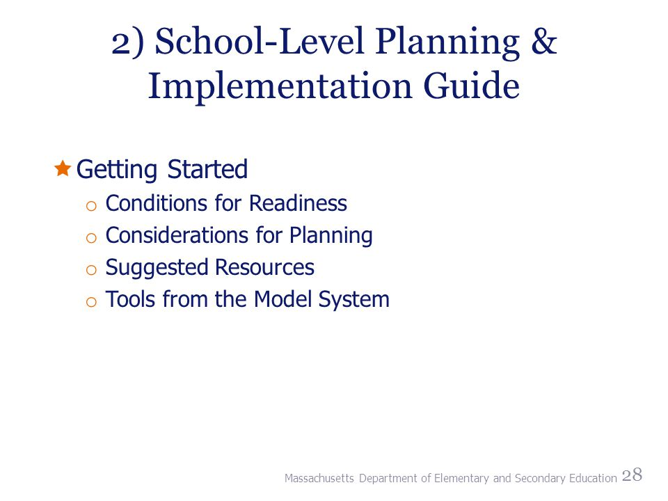 2) School-Level Planning & Implementation Guide  Getting Started o Conditions for Readiness o Considerations for Planning o Suggested Resources o Tools from the Model System 28 Massachusetts Department of Elementary and Secondary Education