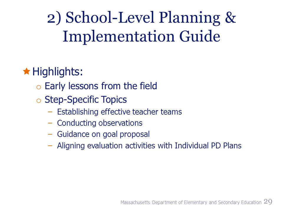 2) School-Level Planning & Implementation Guide  Highlights: o Early lessons from the field o Step-Specific Topics ̶Establishing effective teacher teams ̶Conducting observations ̶Guidance on goal proposal ̶Aligning evaluation activities with Individual PD Plans 29 Massachusetts Department of Elementary and Secondary Education