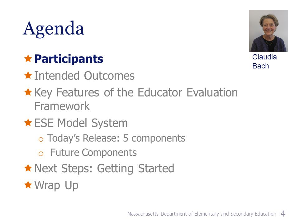 Agenda  Participants  Intended Outcomes  Key Features of the Educator Evaluation Framework  ESE Model System o Today's Release: 5 components o Future Components  Next Steps: Getting Started  Wrap Up 4 Claudia Bach Massachusetts Department of Elementary and Secondary Education