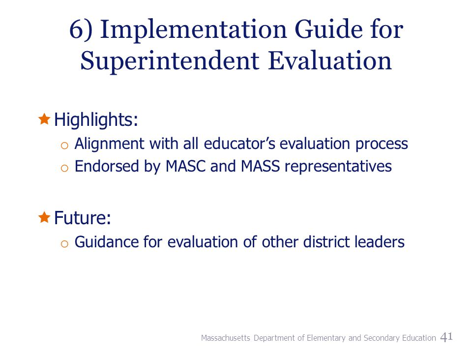 6) Implementation Guide for Superintendent Evaluation  Highlights: o Alignment with all educator's evaluation process o Endorsed by MASC and MASS representatives  Future: o Guidance for evaluation of other district leaders 41 Massachusetts Department of Elementary and Secondary Education