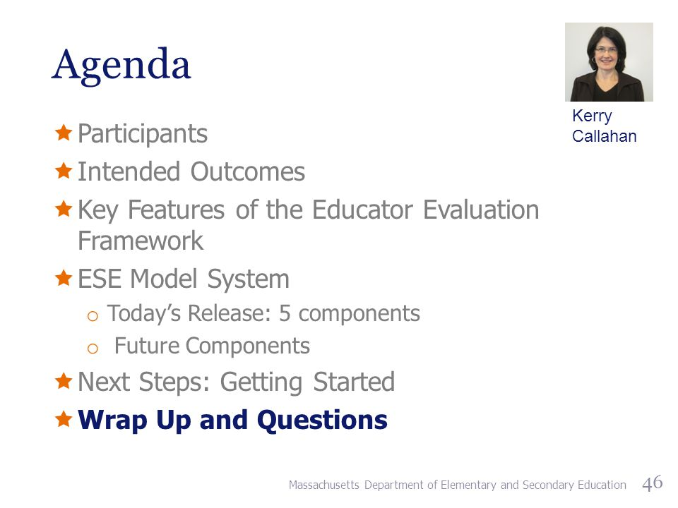 Agenda  Participants  Intended Outcomes  Key Features of the Educator Evaluation Framework  ESE Model System o Today's Release: 5 components o Future Components  Next Steps: Getting Started  Wrap Up and Questions Massachusetts Department of Elementary and Secondary Education 46 Kerry Callahan