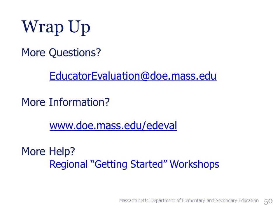 Wrap Up More Questions. EducatorEvaluation@doe.mass.edu More Information.