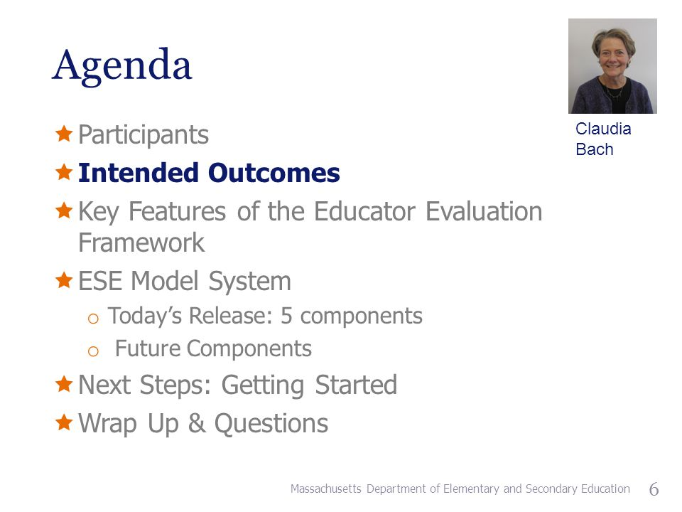 Agenda  Participants  Intended Outcomes  Key Features of the Educator Evaluation Framework  ESE Model System o Today's Release: 5 components o Future Components  Next Steps: Getting Started  Wrap Up & Questions Massachusetts Department of Elementary and Secondary Education 6 Claudia Bach