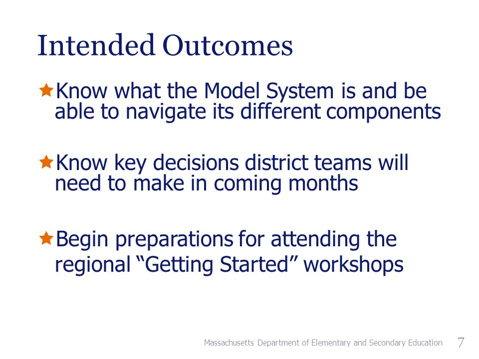 Intended Outcomes  Know what the Model System is and be able to navigate its different components  Know key decisions district teams will need to make in coming months  Begin preparations for attending the regional Getting Started workshops Massachusetts Department of Elementary and Secondary Education 7