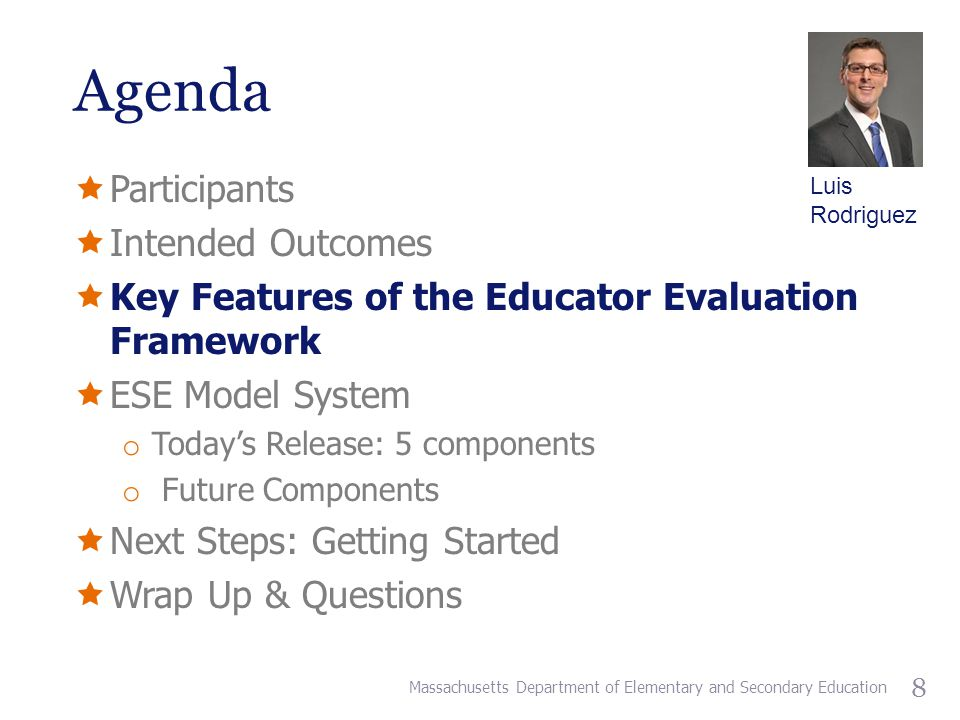 Agenda  Participants  Intended Outcomes  Key Features of the Educator Evaluation Framework  ESE Model System o Today's Release: 5 components o Future Components  Next Steps: Getting Started  Wrap Up & Questions Massachusetts Department of Elementary and Secondary Education 8 Luis Rodriguez