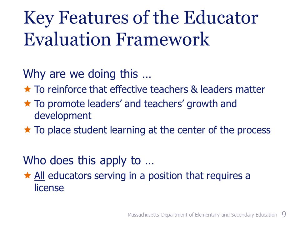 Key Features of the Educator Evaluation Framework Why are we doing this …  To reinforce that effective teachers & leaders matter  To promote leaders' and teachers' growth and development  To place student learning at the center of the process Who does this apply to …  All educators serving in a position that requires a license 9 Massachusetts Department of Elementary and Secondary Education