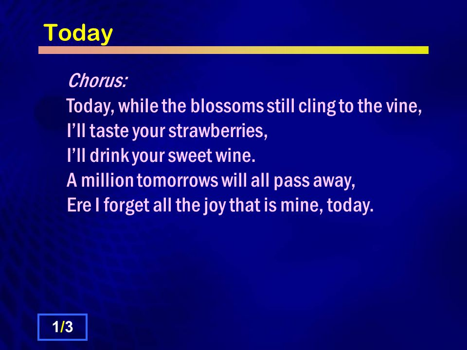 Today Chorus: Today, while the blossoms still cling to the vine, I'll taste your strawberries, I'll drink your sweet wine. A million tomorrows will al
