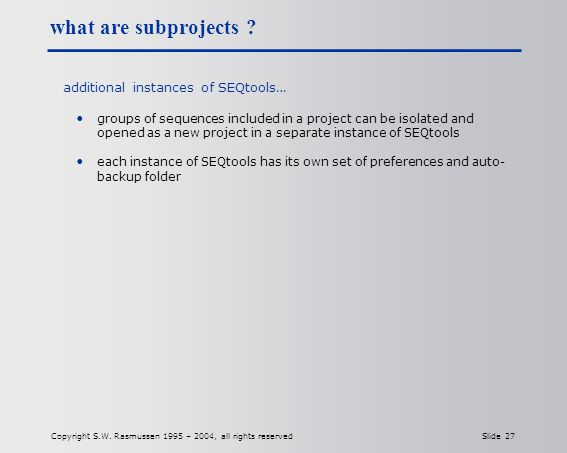 Copyright S.W. Rasmussen 1995 – 2004, all rights reserved Slide 27 what are subprojects .