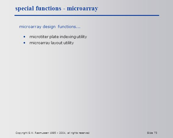 Copyright S.W. Rasmussen 1995 – 2004, all rights reserved Slide 73 microarray design functions...