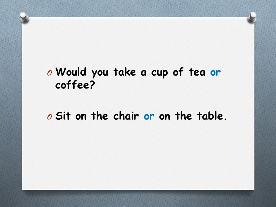 O Would you take a cup of tea or coffee? O Sit on the chair or on the table.