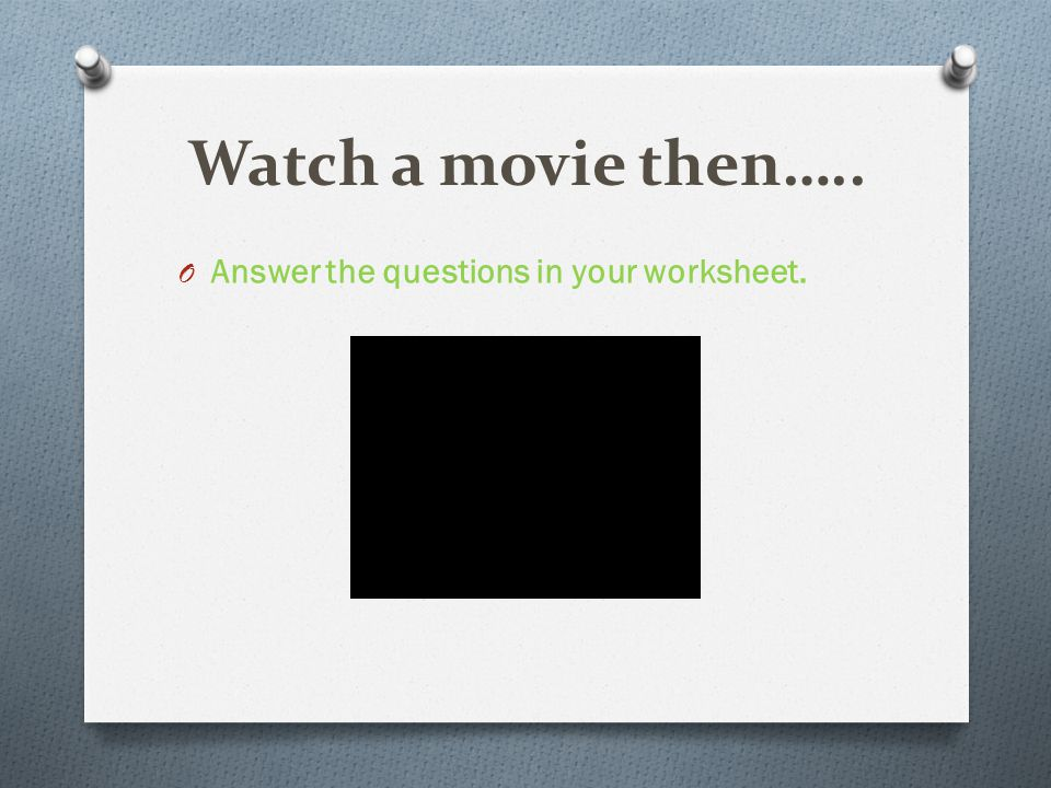 Watch a movie then….. O Answer the questions in your worksheet.