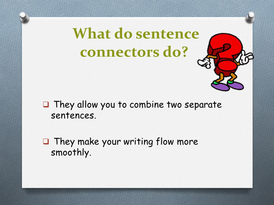 What do sentence connectors do?  They allow you to combine two separate sentences.  They make your writing flow more smoothly.