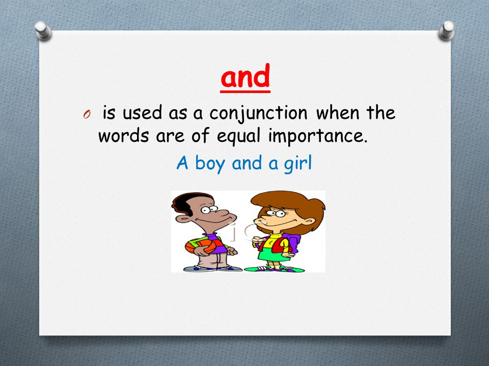and O is used as a conjunction when the words are of equal importance. A boy and a girl