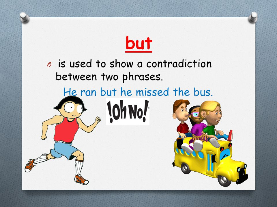 but O is used to show a contradiction between two phrases. He ran but he missed the bus.
