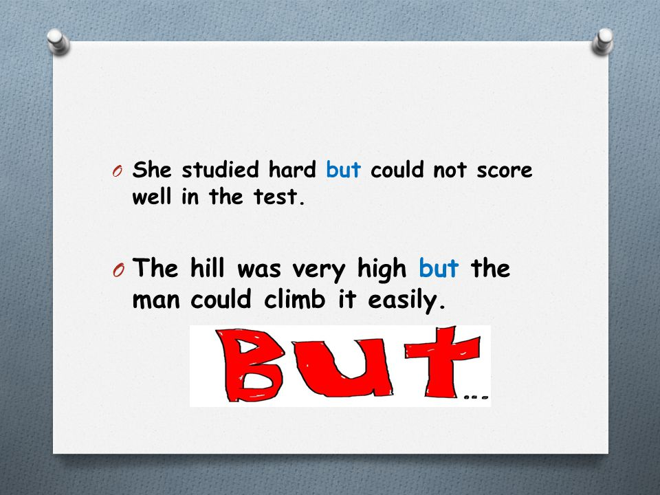 O She studied hard but could not score well in the test. O The hill was very high but the man could climb it easily.