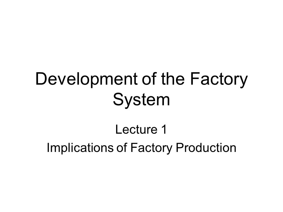 Development of the Factory System Lecture 1 Implications of Factory Production