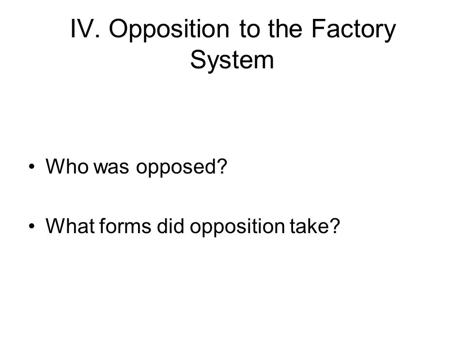 IV. Opposition to the Factory System Who was opposed What forms did opposition take