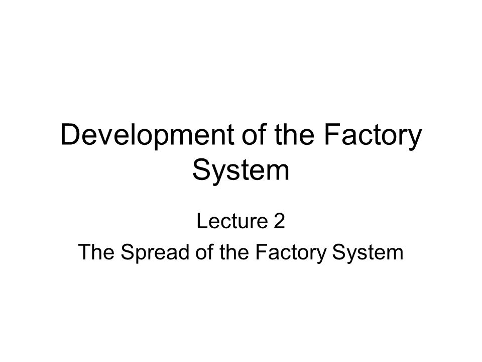 Development of the Factory System Lecture 2 The Spread of the Factory System